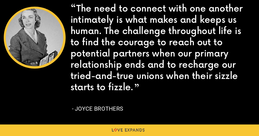 The need to connect with one another intimately is what makes and keeps us human. The challenge throughout life is to find the courage to reach out to potential partners when our primary relationship ends and to recharge our tried-and-true unions when their sizzle starts to fizzle. - Joyce Brothers