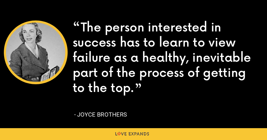 The person interested in success has to learn to view failure as a healthy, inevitable part of the process of getting to the top. - Joyce Brothers