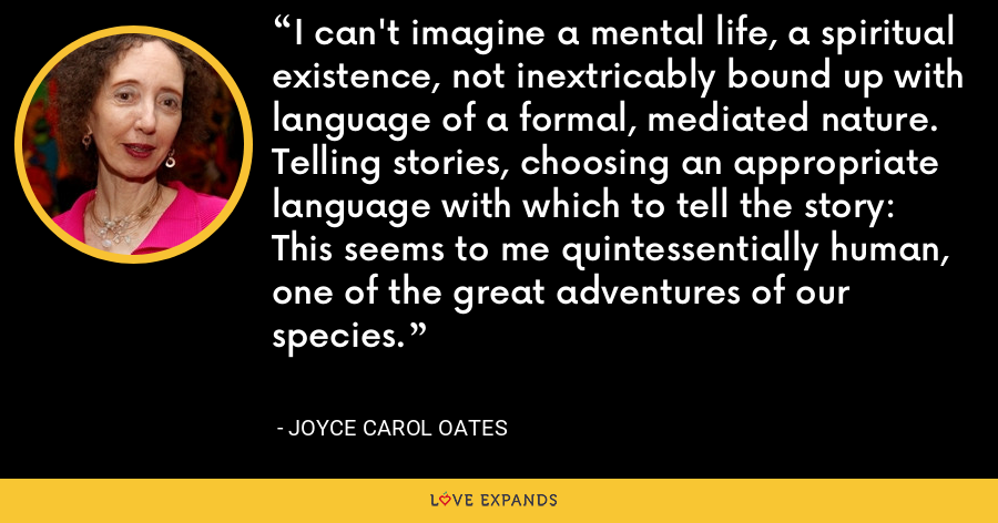 I can't imagine a mental life, a spiritual existence, not inextricably bound up with language of a formal, mediated nature. Telling stories, choosing an appropriate language with which to tell the story: This seems to me quintessentially human, one of the great adventures of our species. - Joyce Carol Oates