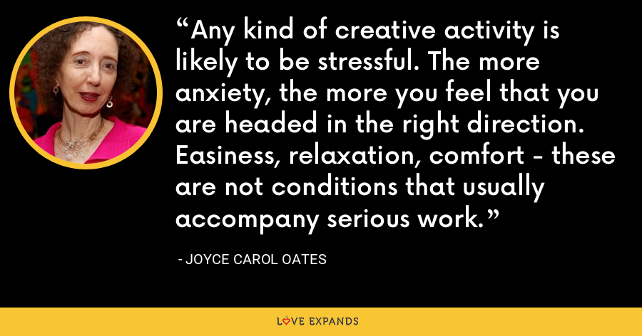 Any kind of creative activity is likely to be stressful. The more anxiety, the more you feel that you are headed in the right direction. Easiness, relaxation, comfort - these are not conditions that usually accompany serious work. - Joyce Carol Oates