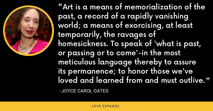 Art is a means of memorialization of the past, a record of a rapidly vanishing world; a means of exorcising, at least temporarily, the ravages of homesickness. To speak of 'what is past, or passing or to come'-in the most meticulous language thereby to assure its permanence; to honor those we've loved and learned from and must outlive. - Joyce Carol Oates