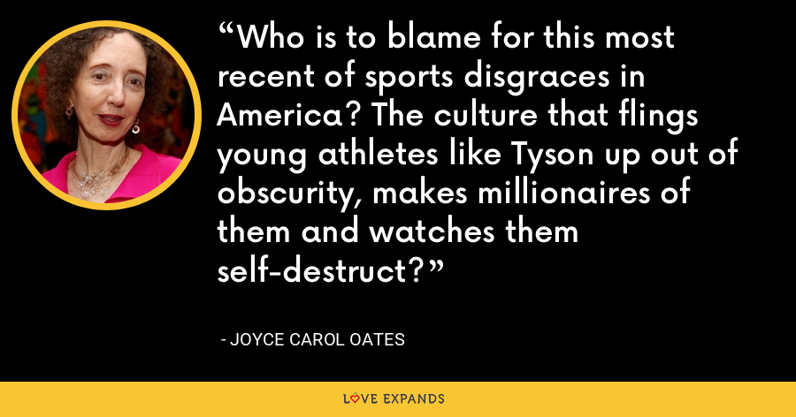 Who is to blame for this most recent of sports disgraces in America? The culture that flings young athletes like Tyson up out of obscurity, makes millionaires of them and watches them self-destruct? - Joyce Carol Oates