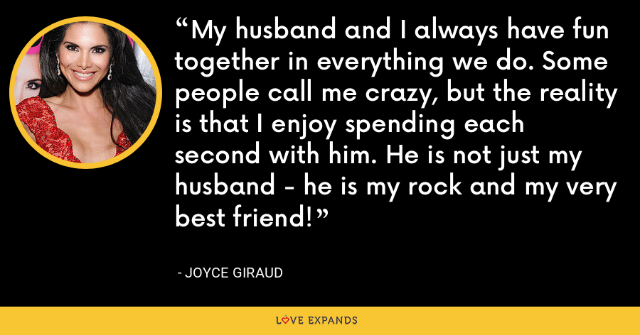 My husband and I always have fun together in everything we do. Some people call me crazy, but the reality is that I enjoy spending each second with him. He is not just my husband - he is my rock and my very best friend! - Joyce Giraud