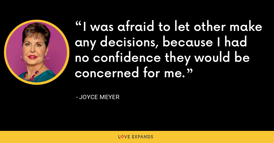 I was afraid to let other make any decisions, because I had no confidence they would be concerned for me. - Joyce Meyer