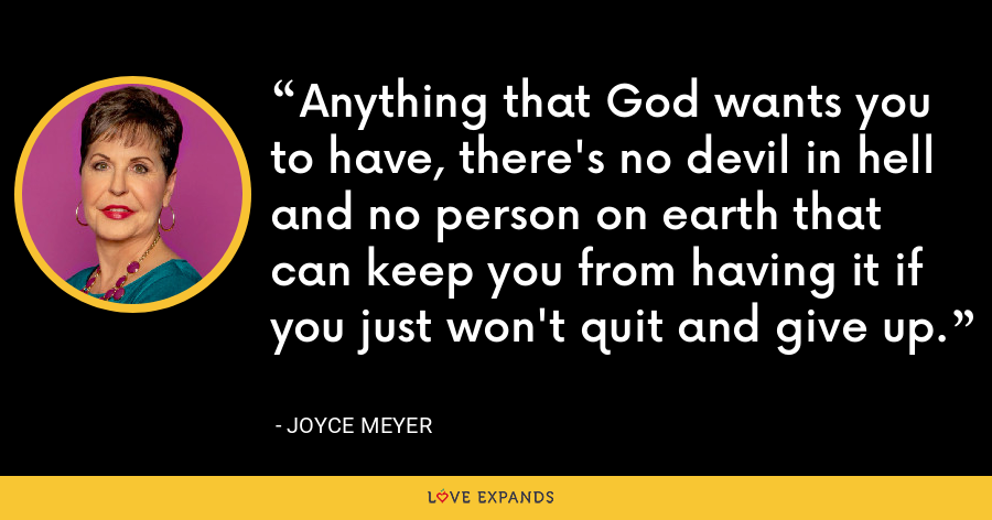 Anything that God wants you to have, there's no devil in hell and no person on earth that can keep you from having it if you just won't quit and give up. - Joyce Meyer