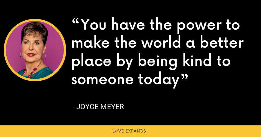 You have the power to make the world a better place by being kind to someone today - Joyce Meyer