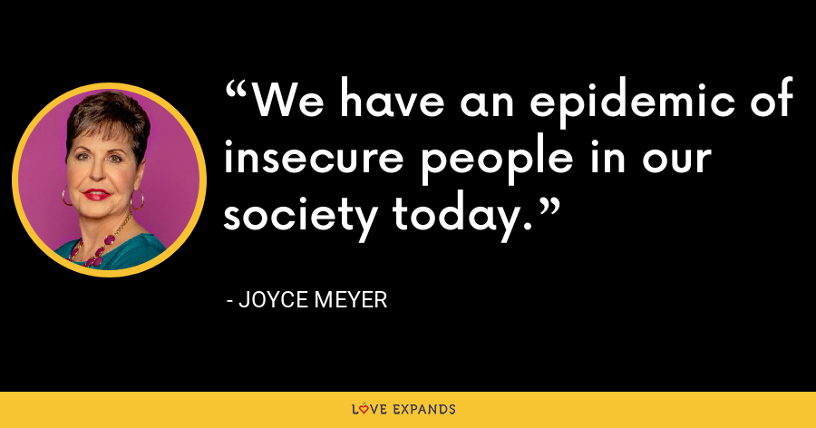 We have an epidemic of insecure people in our society today. - Joyce Meyer