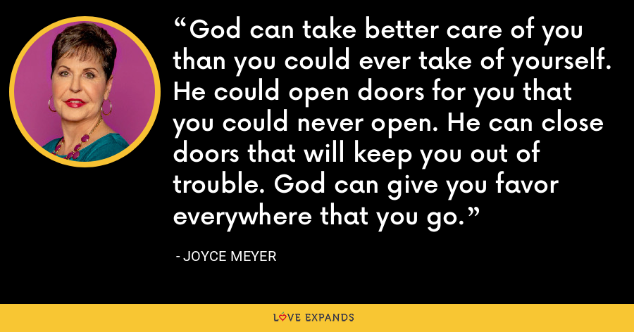 God can take better care of you than you could ever take of yourself. He could open doors for you that you could never open. He can close doors that will keep you out of trouble. God can give you favor everywhere that you go. - Joyce Meyer