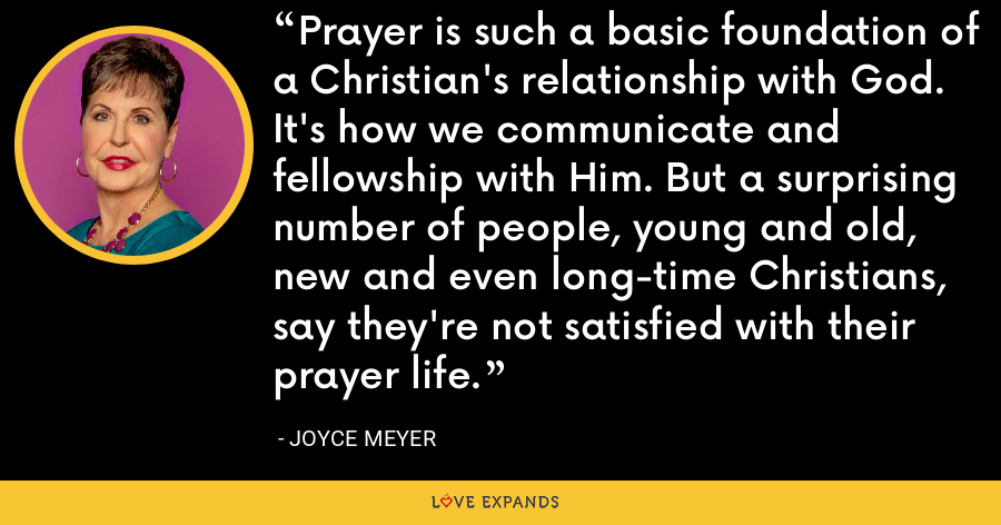 Prayer is such a basic foundation of a Christian's relationship with God. It's how we communicate and fellowship with Him. But a surprising number of people, young and old, new and even long-time Christians, say they're not satisfied with their prayer life. - Joyce Meyer