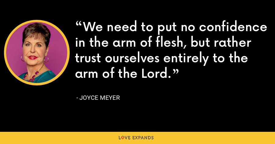 We need to put no confidence in the arm of flesh, but rather trust ourselves entirely to the arm of the Lord. - Joyce Meyer