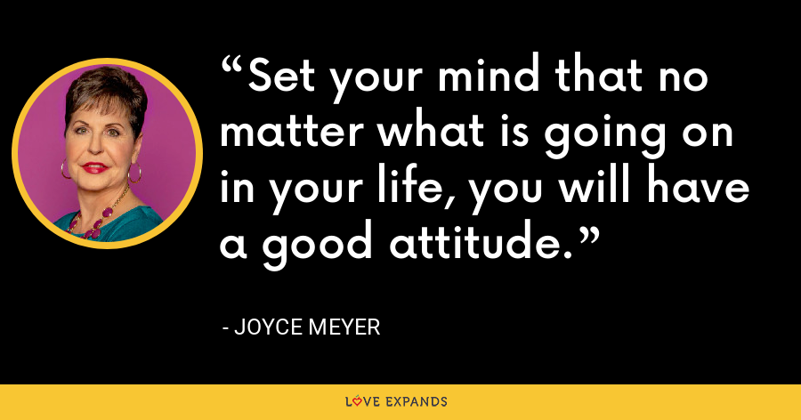 Set your mind that no matter what is going on in your life, you will have a good attitude. - Joyce Meyer