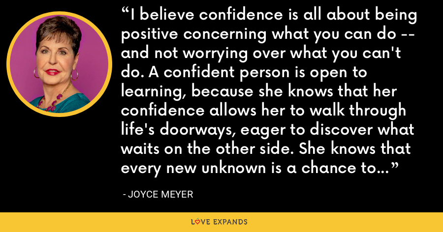 I believe confidence is all about being positive concerning what you can do -- and not worrying over what you can't do. A confident person is open to learning, because she knows that her confidence allows her to walk through life's doorways, eager to discover what waits on the other side. She knows that every new unknown is a chance to learn more about herself and unleash her abilities. - Joyce Meyer