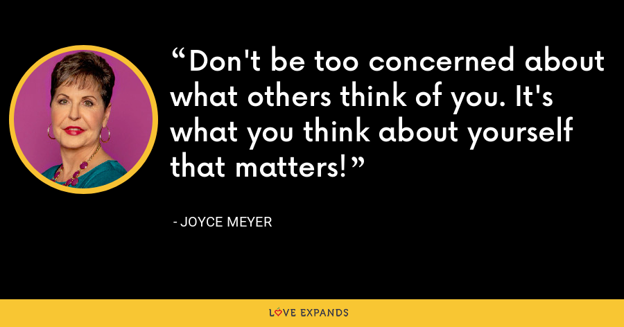 Don't be too concerned about what others think of you. It's what you think about yourself that matters! - Joyce Meyer