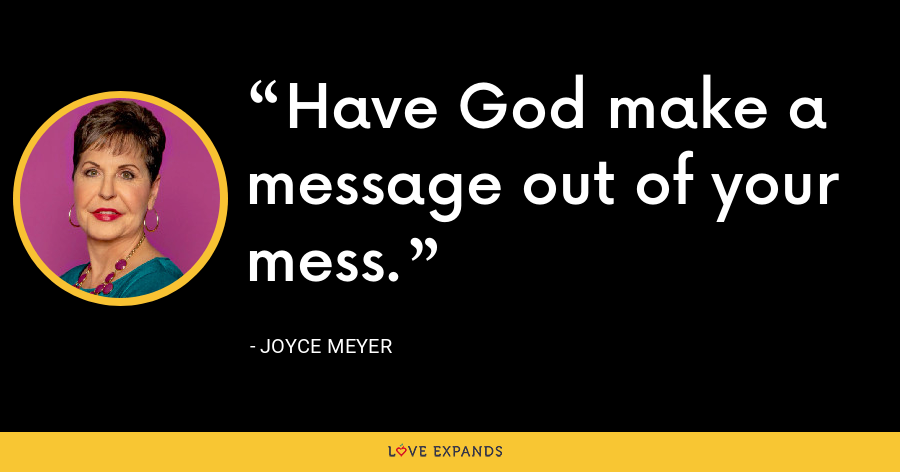 Have God make a message out of your mess. - Joyce Meyer
