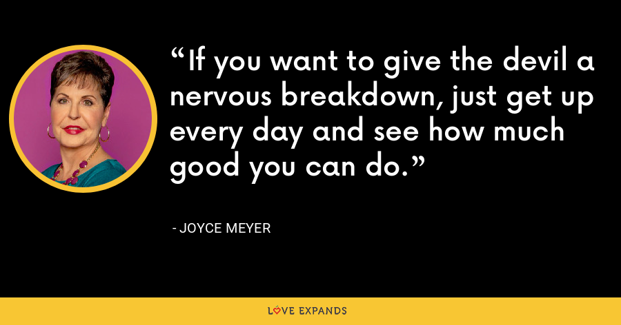If you want to give the devil a nervous breakdown, just get up every day and see how much good you can do. - Joyce Meyer