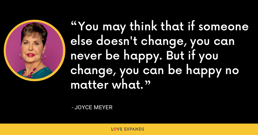 You may think that if someone else doesn't change, you can never be happy. But if you change, you can be happy no matter what. - Joyce Meyer