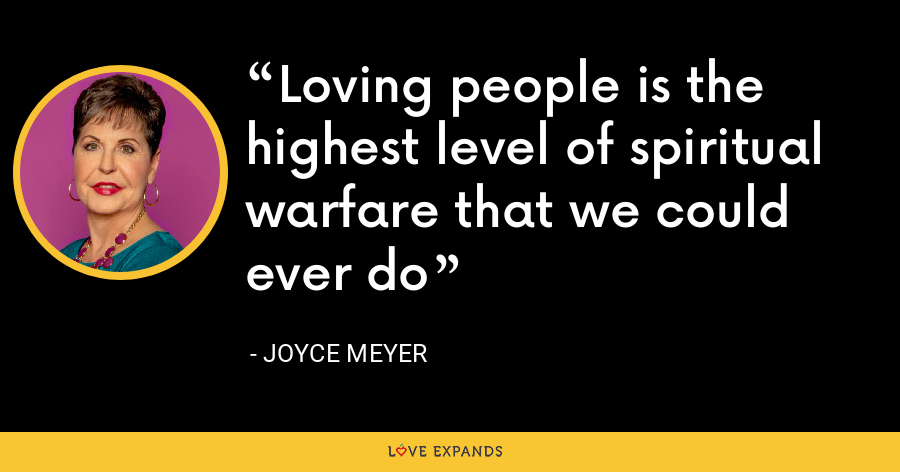 Loving people is the highest level of spiritual warfare that we could ever do - Joyce Meyer