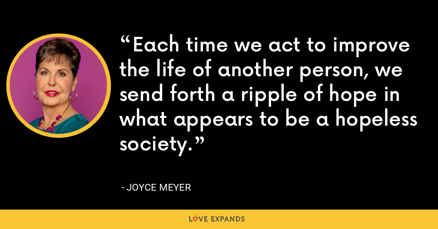Each time we act to improve the life of another person, we send forth a ripple of hope in what appears to be a hopeless society. - Joyce Meyer