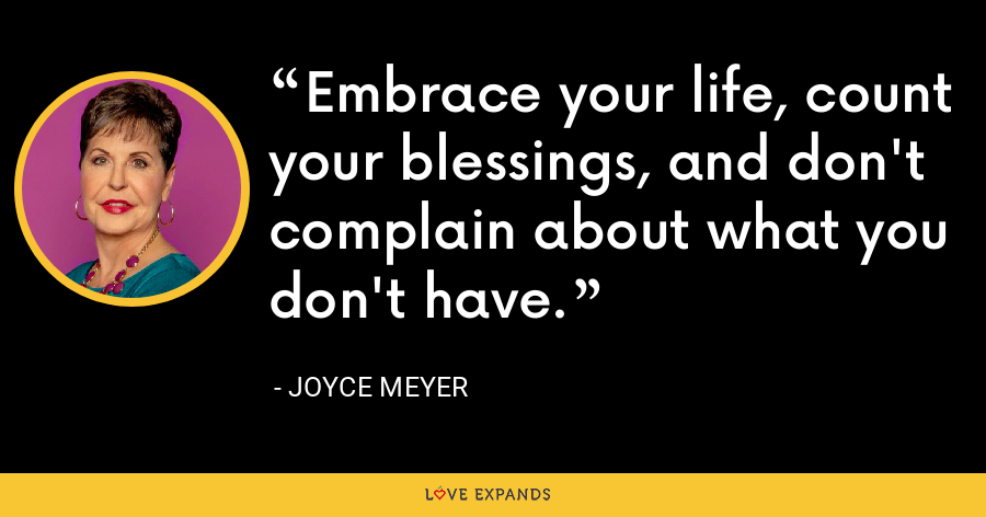 Embrace your life, count your blessings, and don't complain about what you don't have. - Joyce Meyer