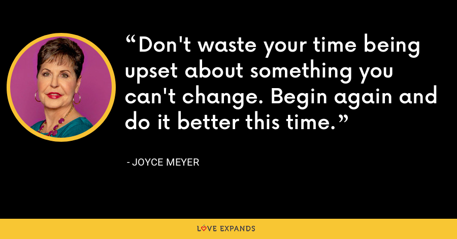 Don't waste your time being upset about something you can't change. Begin again and do it better this time. - Joyce Meyer