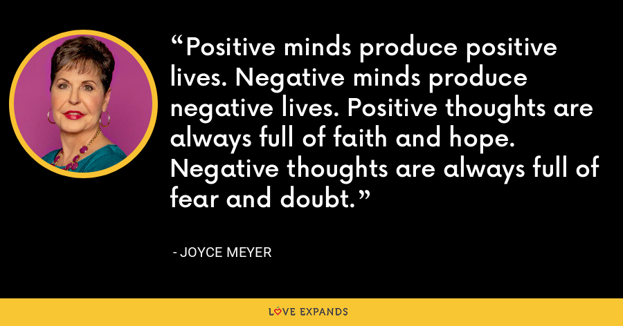 Positive minds produce positive lives. Negative minds produce negative lives. Positive thoughts are always full of faith and hope. Negative thoughts are always full of fear and doubt. - Joyce Meyer