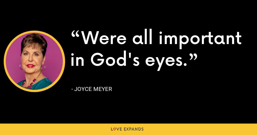 Were all important in God's eyes. - Joyce Meyer