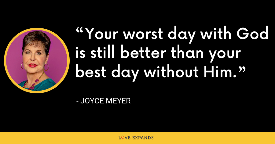 Your worst day with God is still better than your best day without Him. - Joyce Meyer