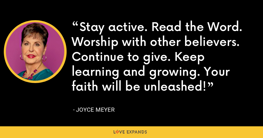 Stay active. Read the Word. Worship with other believers. Continue to give. Keep learning and growing. Your faith will be unleashed! - Joyce Meyer