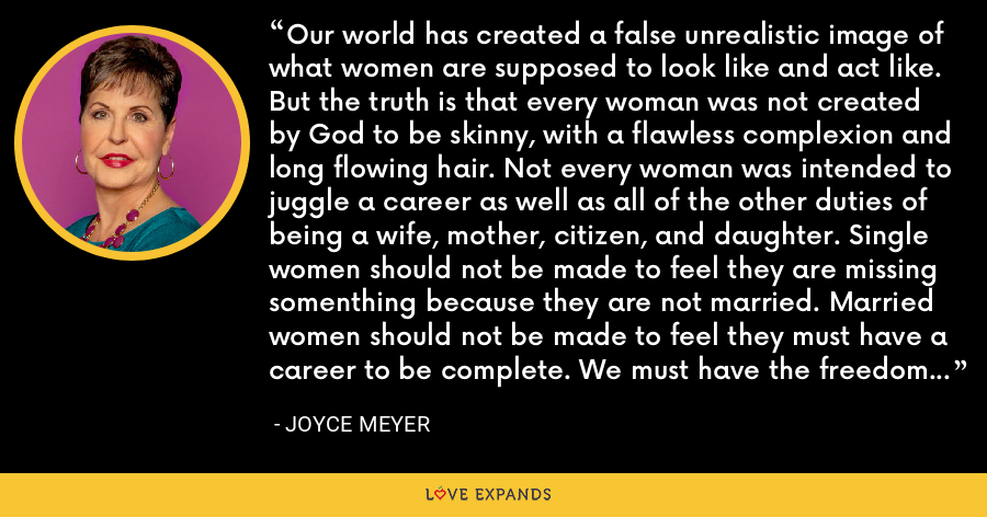 Our world has created a false unrealistic image of what women are supposed to look like and act like. But the truth is that every woman was not created by God to be skinny, with a flawless complexion and long flowing hair. Not every woman was intended to juggle a career as well as all of the other duties of being a wife, mother, citizen, and daughter. Single women should not be made to feel they are missing somenthing because they are not married. Married women should not be made to feel they must have a career to be complete. We must have the freedom to be our individual selves. - Joyce Meyer