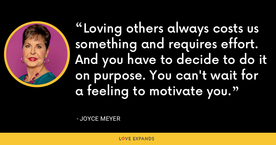 Loving others always costs us something and requires effort. And you have to decide to do it on purpose. You can't wait for a feeling to motivate you. - Joyce Meyer