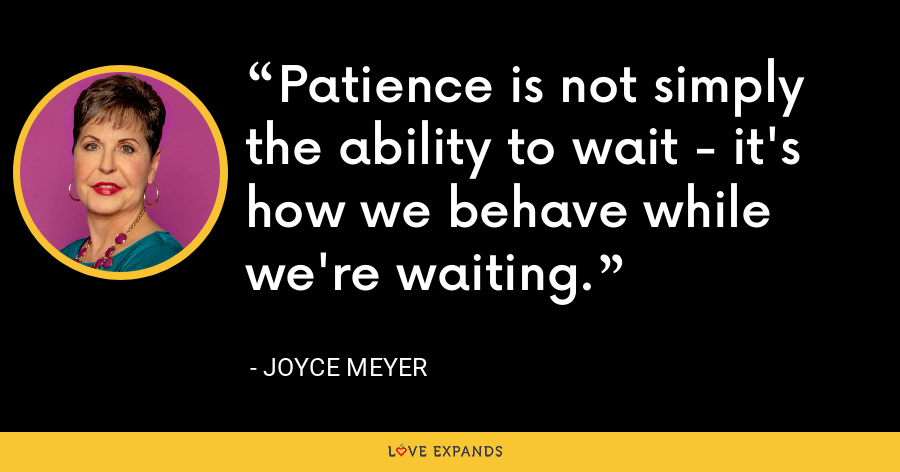Patience is not simply the ability to wait - it's how we behave while we're waiting. - Joyce Meyer