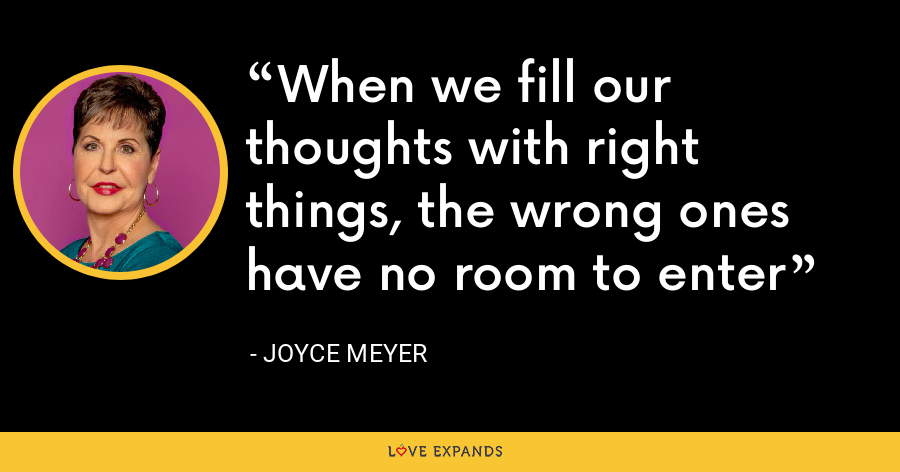 When we fill our thoughts with right things, the wrong ones have no room to enter - Joyce Meyer