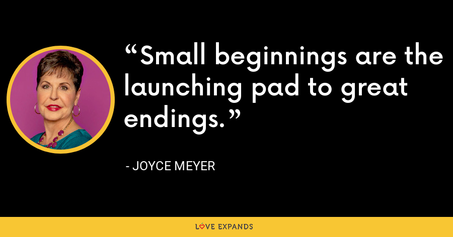 Small beginnings are the launching pad to great endings. - Joyce Meyer