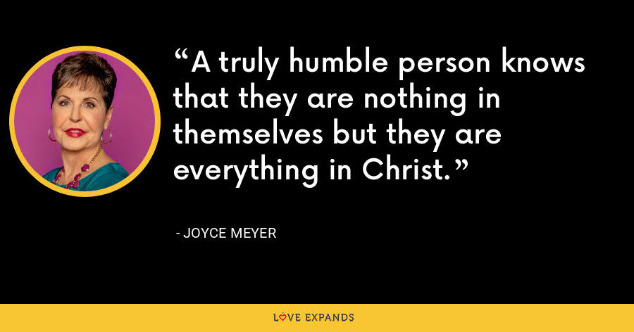 A truly humble person knows that they are nothing in themselves but they are everything in Christ. - Joyce Meyer