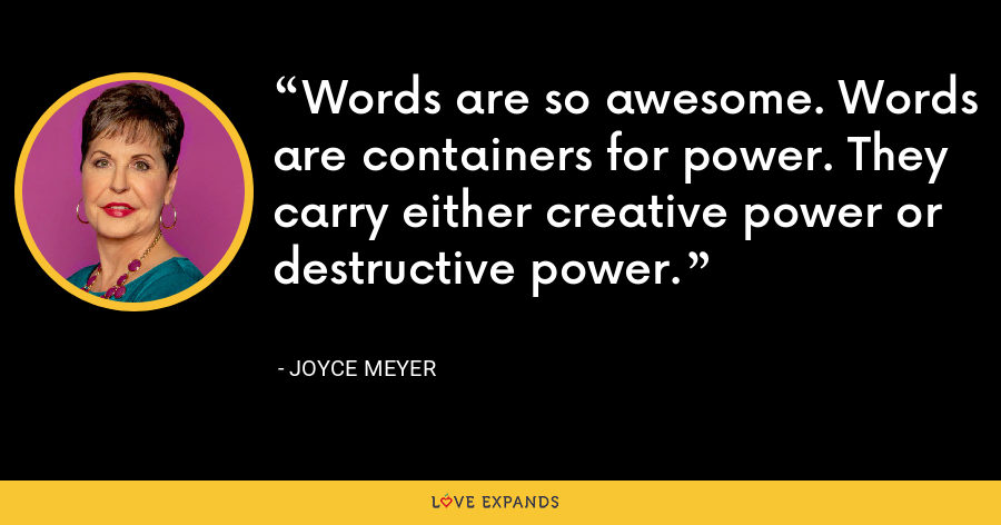 Words are so awesome. Words are containers for power. They carry either creative power or destructive power. - Joyce Meyer
