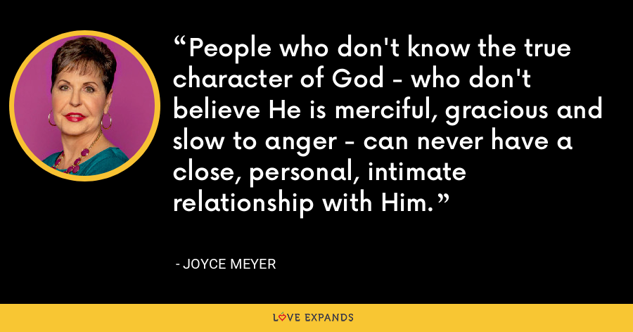 People who don't know the true character of God - who don't believe He is merciful, gracious and slow to anger - can never have a close, personal, intimate relationship with Him. - Joyce Meyer