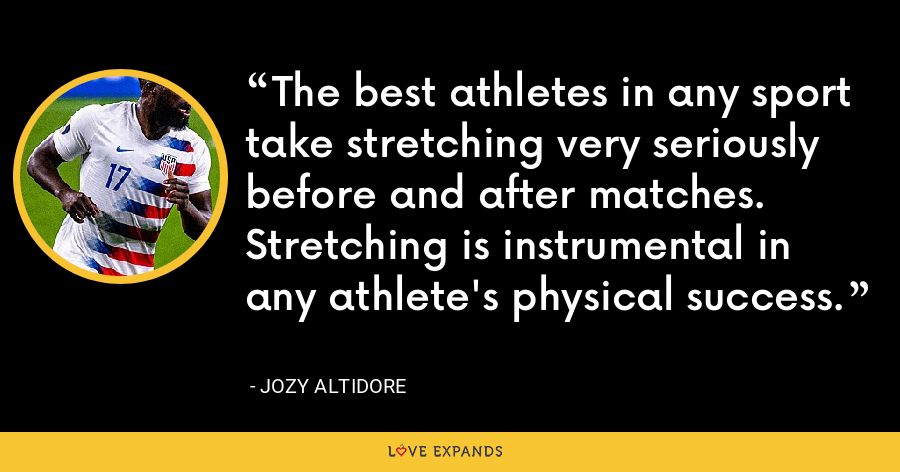 The best athletes in any sport take stretching very seriously before and after matches. Stretching is instrumental in any athlete's physical success. - Jozy Altidore