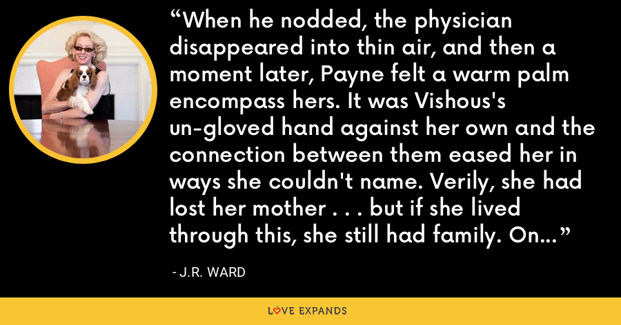 When he nodded, the physician disappeared into thin air, and then a moment later, Payne felt a warm palm encompass hers. It was Vishous's un-gloved hand against her own and the connection between them eased her in ways she couldn't name. Verily, she had lost her mother . . . but if she lived through this, she still had family. On this side. - J.R. Ward