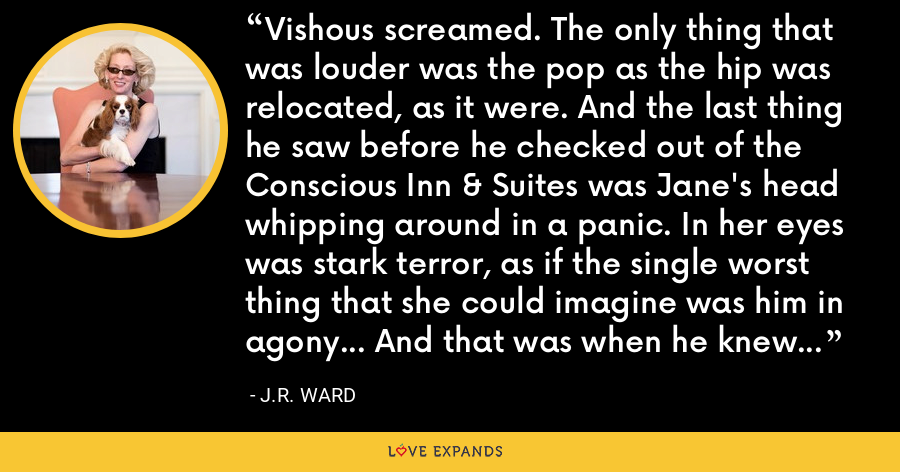Vishous screamed. The only thing that was louder was the pop as the hip was relocated, as it were. And the last thing he saw before he checked out of the Conscious Inn & Suites was Jane's head whipping around in a panic. In her eyes was stark terror, as if the single worst thing that she could imagine was him in agony... And that was when he knew that he still loved her. - J.R. Ward