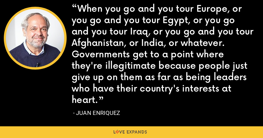 When you go and you tour Europe, or you go and you tour Egypt, or you go and you tour Iraq, or you go and you tour Afghanistan, or India, or whatever. Governments get to a point where they're illegitimate because people just give up on them as far as being leaders who have their country's interests at heart. - Juan Enriquez