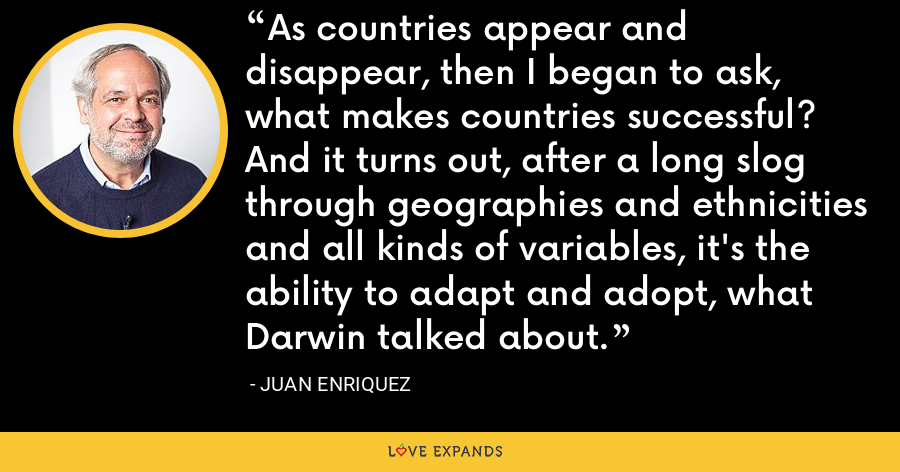 As countries appear and disappear, then I began to ask, what makes countries successful? And it turns out, after a long slog through geographies and ethnicities and all kinds of variables, it's the ability to adapt and adopt, what Darwin talked about. - Juan Enriquez