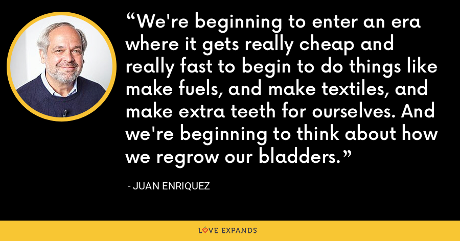 We're beginning to enter an era where it gets really cheap and really fast to begin to do things like make fuels, and make textiles, and make extra teeth for ourselves. And we're beginning to think about how we regrow our bladders. - Juan Enriquez
