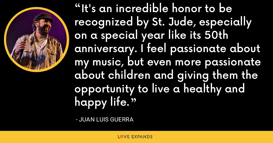 It's an incredible honor to be recognized by St. Jude, especially on a special year like its 50th anniversary. I feel passionate about my music, but even more passionate about children and giving them the opportunity to live a healthy and happy life. - Juan Luis Guerra
