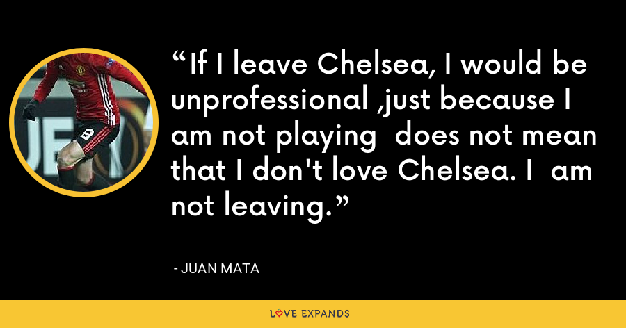 If I leave Chelsea, I would be  unprofessional ,just because I am not playing  does not mean that I don't love Chelsea. I  am not leaving. - Juan Mata