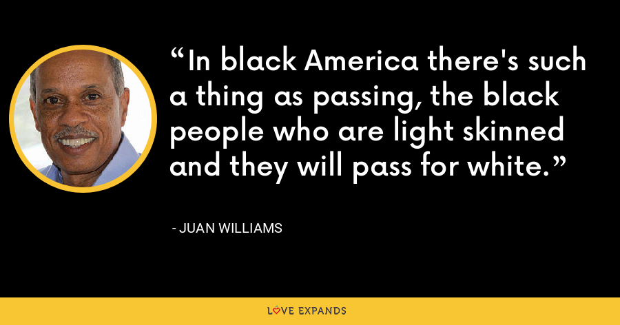In black America there's such a thing as passing, the black people who are light skinned and they will pass for white. - Juan Williams