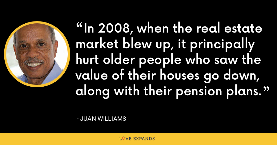 In 2008, when the real estate market blew up, it principally hurt older people who saw the value of their houses go down, along with their pension plans. - Juan Williams