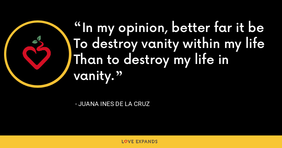 In my opinion, better far it be To destroy vanity within my life Than to destroy my life in vanity. - Juana Ines de la Cruz