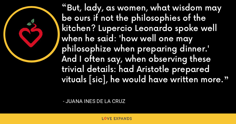 But, lady, as women, what wisdom may be ours if not the philosophies of the kitchen? Lupercio Leonardo spoke well when he said: 'how well one may philosophize when preparing dinner.' And I often say, when observing these trivial details: had Aristotle prepared vituals [sic], he would have written more. - Juana Ines de la Cruz