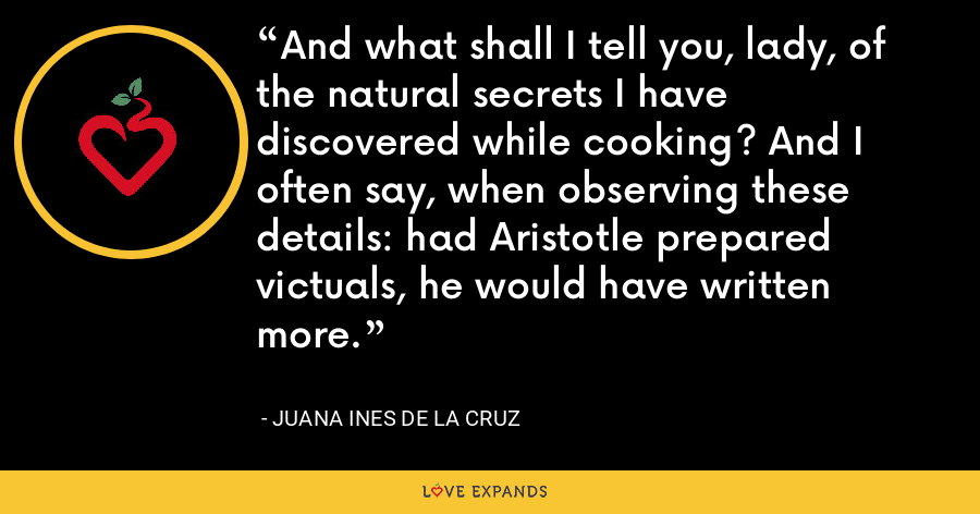 And what shall I tell you, lady, of the natural secrets I have discovered while cooking? And I often say, when observing these details: had Aristotle prepared victuals, he would have written more. - Juana Ines de la Cruz