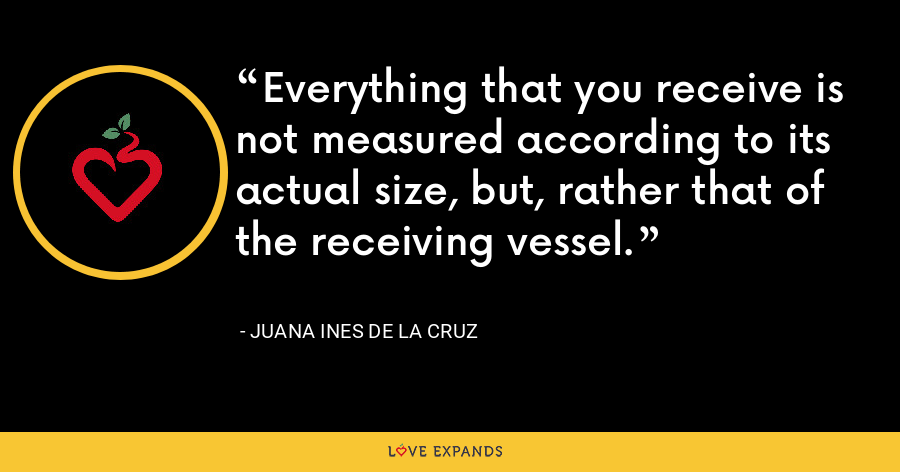 Everything that you receive is not measured according to its actual size, but, rather that of the receiving vessel. - Juana Ines de la Cruz